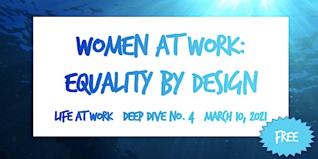 Women at Work: Equality by Design  ~ Life at Work ~ Deep Dive No. 4 ~ 2021 tickets