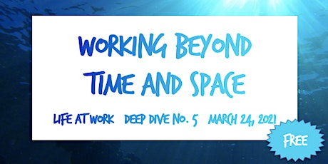 Working Beyond Time and Space  ~ Life at Work ~ Deep Dive No. 5 ~ 2021 tickets