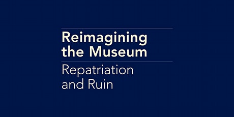 Reimagining the Museum: Repatriation and Ruin tickets