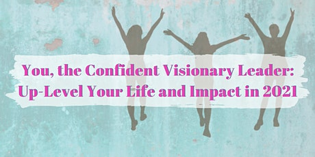 You, the Confident Visionary Leader: Up-Level Your Life and Impact in 2021 tickets