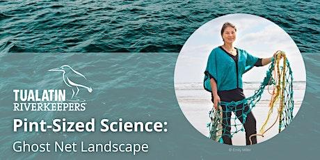 Pint-Sized Science: Ghost Net Landscape tickets