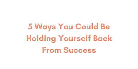 5 Ways You Could Be Holding Yourself Back From Success tickets