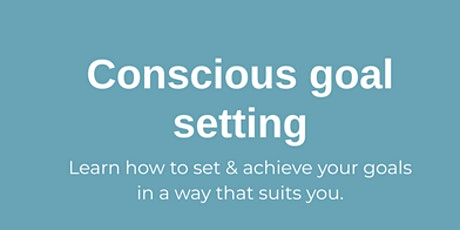 Conscious Goal setting - learn how to achieve them in a way that works! tickets
