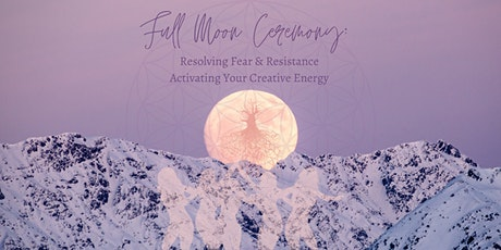 Full Moon Ceremony: Resolve Fear, Resistance &Activate Your Creative Energy tickets