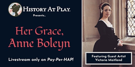 Pay-Per-HAP: Her Grace, Anne Boleyn  LIVESTREAM tickets