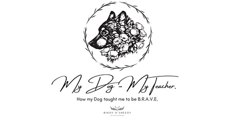 My Dog - My Teacher. How my Dog taught me to be B.R.A.V.E. tickets