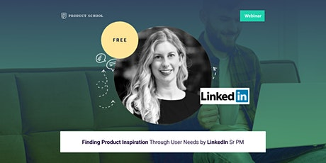 Webinar: Finding Product Inspiration Through User Needs by LinkedIn Sr PM tickets
