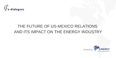 THE FUTURE OF US-MEXICO RELATIONS AND ITS IMPACT ON THE ENERGY INDUSTRY tickets