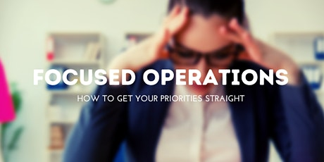 Focused Operations: How To Get Your Priorities In Order tickets