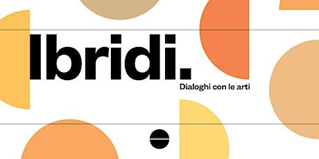 IBRIDI - Dialoghi con le arti biglietti