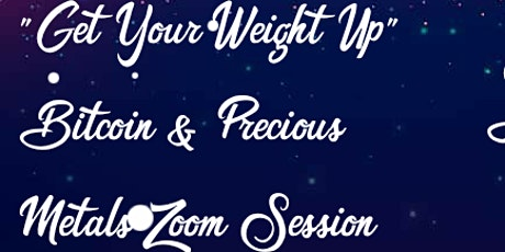 Get Your Weight Up Bitcoin & Precious Metals Zoom Session tickets