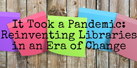 It Took a Pandemic: Reinventing Libraries in an Era of Change tickets