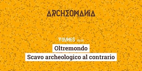 Archeomania | Oltremondo - Scavo archeologico al contrario biglietti