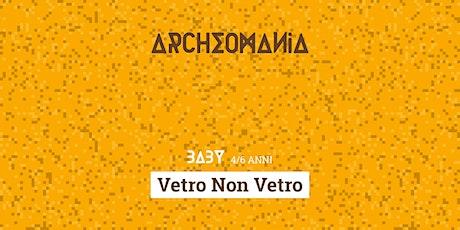 Archeomania | Vetro Non Vetro biglietti