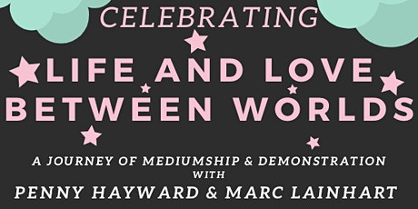 CELEBRATING LIFE/ LOVE BETWEEN WORLDS WITH PENNY HAYWARD AND MARC LAINHART tickets