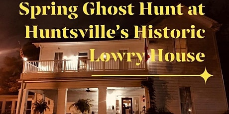 Spring Haunts & Haints Ghost Hunt , The Lowry House, Huntsville, Alabama tickets