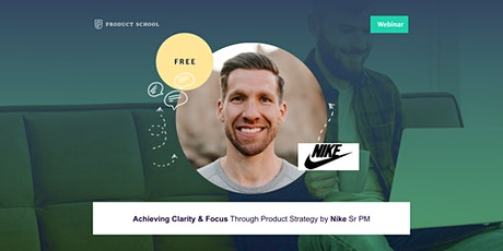 Webinar: Achieving Clarity & Focus Through Product Strategy by Nike Sr PM tickets
