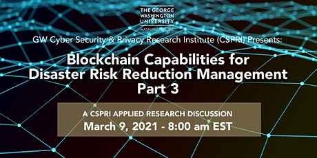 GW CSPRI: Blockchain Capabilities for Disaster Risk Reduction Mgmt. Part 3 tickets