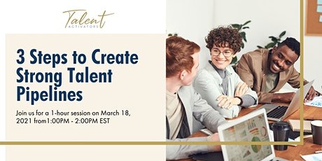 3 Steps to Create Strong Talent Pipelines 3/18/21 tickets