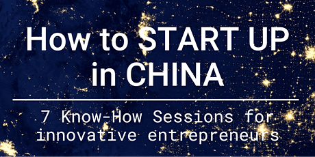 How to START UP in CHINA? 7 Know-How Sessions for innovative entrepreneurs Tickets