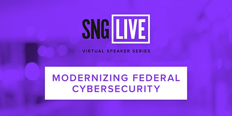 SNG Live Speaker Series: Modernizing Federal Cybersecurity  2021 tickets