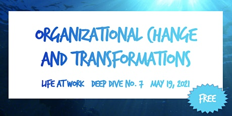 Organizational Change and Transformations ~ Life at Work ~ Deep Dive No. 7 tickets