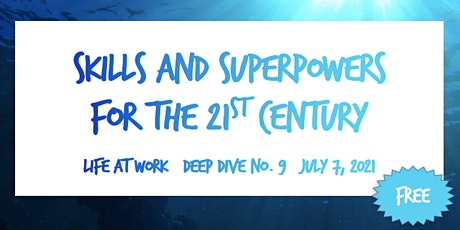 Skills & Superpowers for the 21st Century ~ Life at Work ~ Deep Dive No. 9 tickets