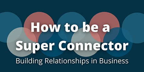 How to be a Super Connector: Building Relationships in Business tickets