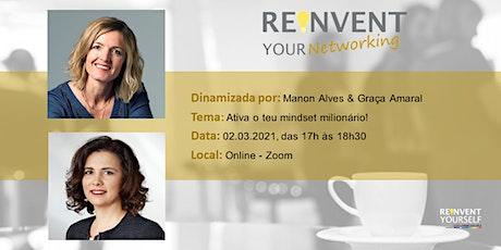 Reinvent Your Networking - Ativa o teu mindset milionário! bilhetes