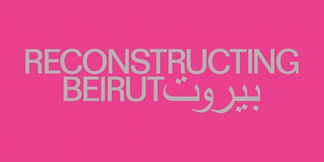 Reconstructing Beirut - A Symposium tickets