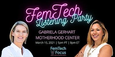 March15th – FemTech Listening Party (Gabriela Gerhart, Motherhood Center)
