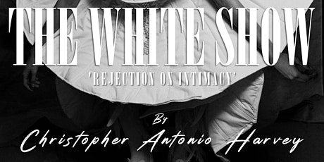 THE WHITE SHOW 'REJECTION ON INTIMACY' BY CHRISTOPHER ANTONIO HARVEY tickets