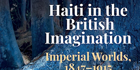 Haiti in the British Imagination: Imperial Worlds, 1847-1915 BOOK LAUNCH tickets