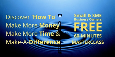 SME/Small Biz Owners - Make More Money | Make More Time | Make-A-Difference tickets