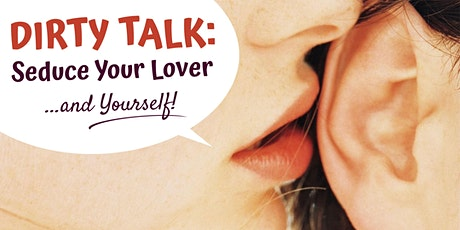 """Dirty Talk: Seduce Your Lover (and Yourself) - A Hands-On """"How To"""" Workshop tickets"""