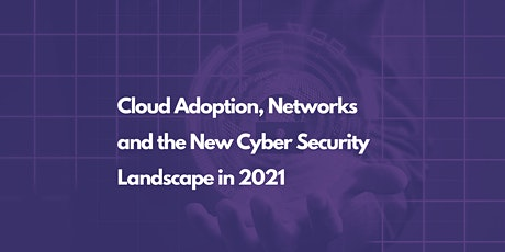 Cloud Adoption, Networks and the New Cyber Security Landscape in 2021 tickets
