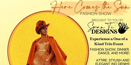 "Swan Te' Designs Presents  An Experience ""HERE COMES THE SUN"" Fashion Show tickets"