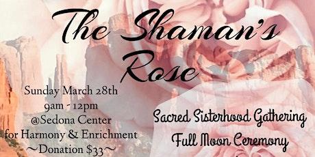 The Shaman's Rose-A Sacred Sisterhood Full Moon Ceremony tickets