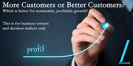 More Customers or Better Customers for sustainable profitable growth? tickets