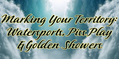 Marking Your Territory: Watersports, P*ss Play or Golden Showers