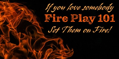 If You Love Somebody, Set Them on Fire! – Fire Play 101