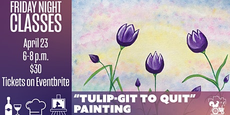 """Friday Class: """"Tulip-Git to Quit"""" Painting tickets"""