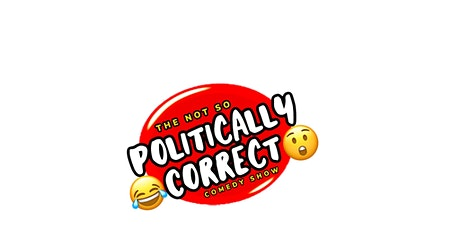 THE NOT SO POLITICALLY CORRECT COMEDY SHOW tickets