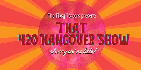 The Tipsy Teasers Present: That 420 Hangover Show (Sorry We're Late!) tickets