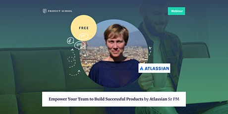 Webinar: Empower Your Team to Build Successful Products by Atlassian Sr PM tickets