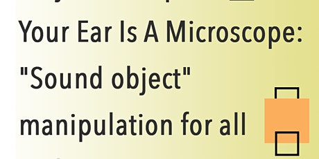 Your Ear Is A Microscope: Sound object manipulation for all - Adam Besanta tickets