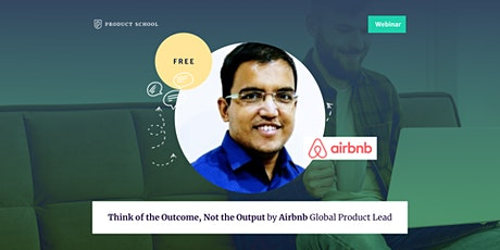 Webinar: Think of the Outcome, Not the Output by Airbnb Global Product Lead tickets