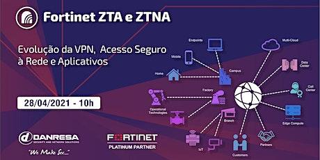 Fortinet ZTA e ZTNA - Evolução da VPN,  Acesso Seguro à Rede e Aplicativos bilhetes