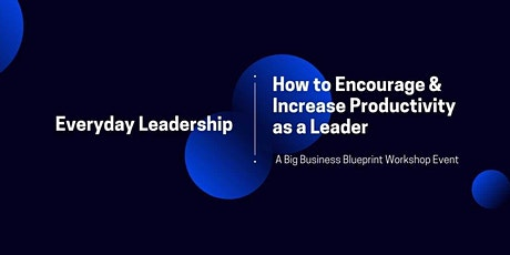 Everyday Leadership: How to Encourage & Increase Productivity as a Leader tickets