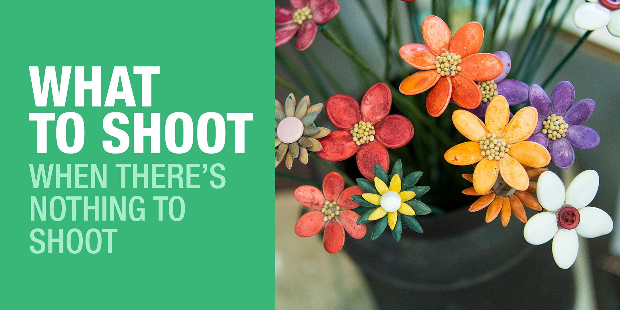 What To Shoot When There's Nothing To Shoot